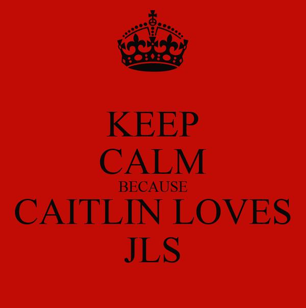 KEEP CALM BECAUSE CAITLIN LOVES JLS