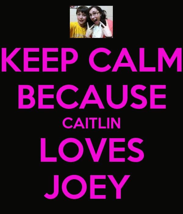 KEEP CALM BECAUSE CAITLIN LOVES JOEY