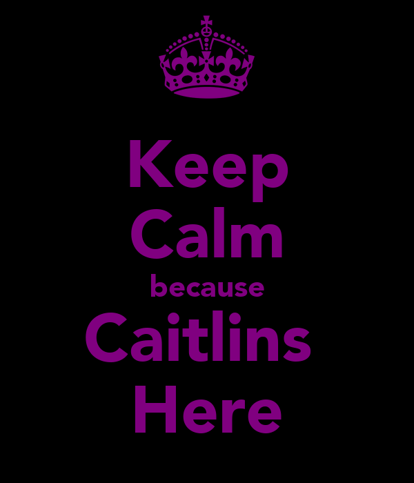 Keep Calm because Caitlins  Here