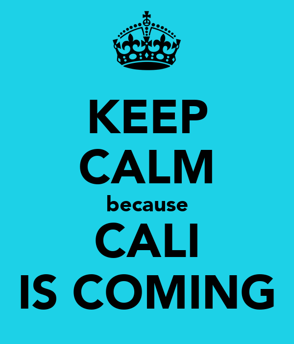 KEEP CALM because CALI IS COMING