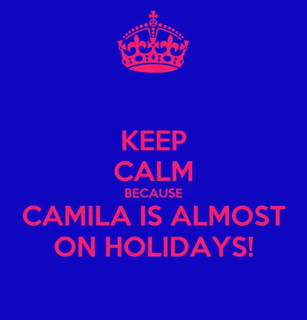 KEEP CALM BECAUSE CAMILA IS ALMOST ON HOLIDAYS!