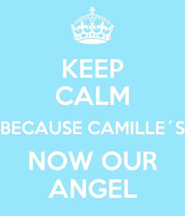 KEEP CALM BECAUSE CAMILLE´S NOW OUR ANGEL