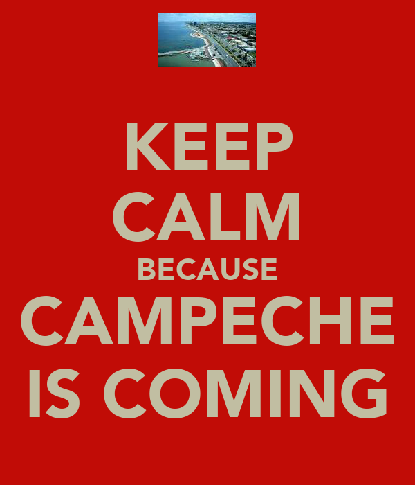 KEEP CALM BECAUSE CAMPECHE IS COMING