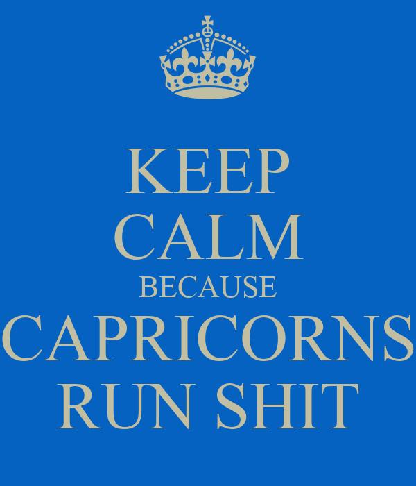 KEEP CALM BECAUSE CAPRICORNS RUN SHIT