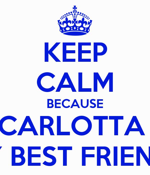 KEEP CALM BECAUSE CARLOTTA  IS MY BEST FRIENDS :3