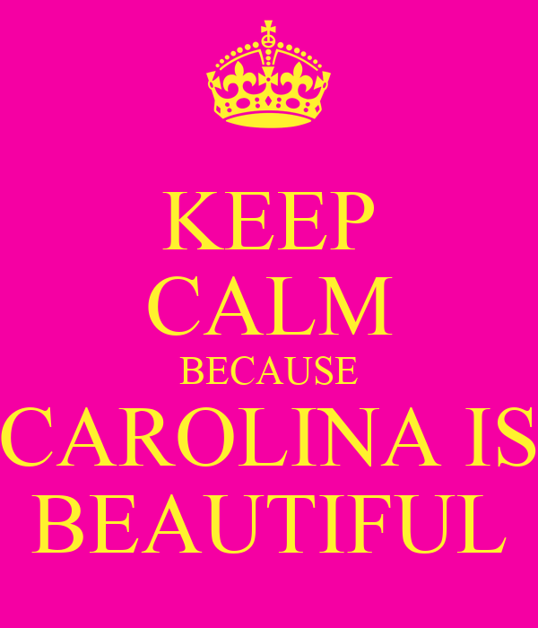 KEEP CALM BECAUSE CAROLINA IS BEAUTIFUL