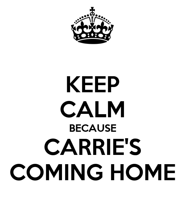 KEEP CALM BECAUSE CARRIE'S COMING HOME