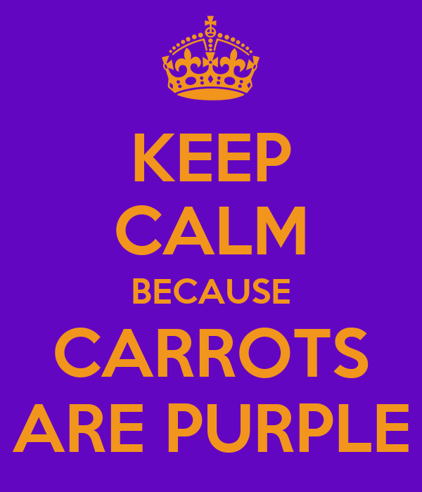 KEEP CALM BECAUSE CARROTS ARE PURPLE