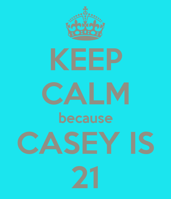 KEEP CALM because CASEY IS 21