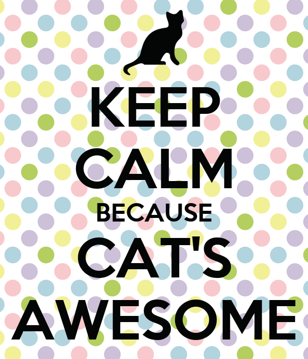 KEEP CALM BECAUSE CAT'S AWESOME