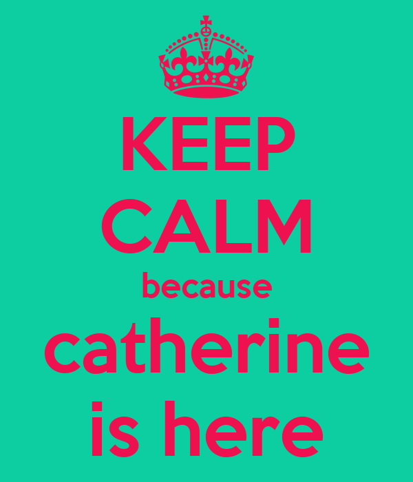 KEEP CALM because catherine is here