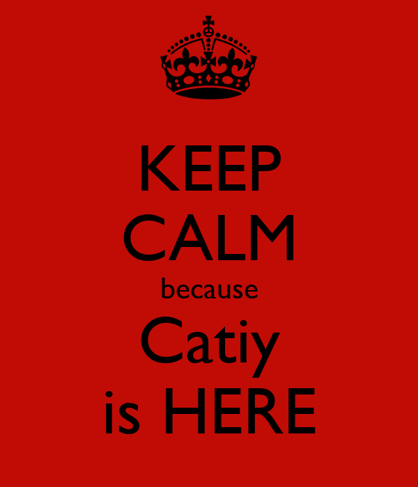 KEEP CALM because Catiy is HERE