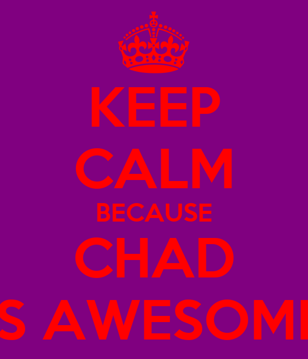 KEEP CALM BECAUSE CHAD IS AWESOME