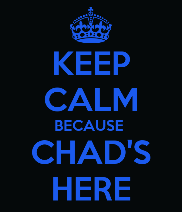 KEEP CALM BECAUSE  CHAD'S HERE
