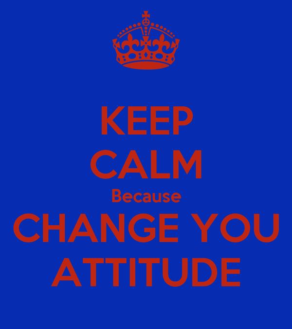 KEEP CALM Because CHANGE YOU ATTITUDE