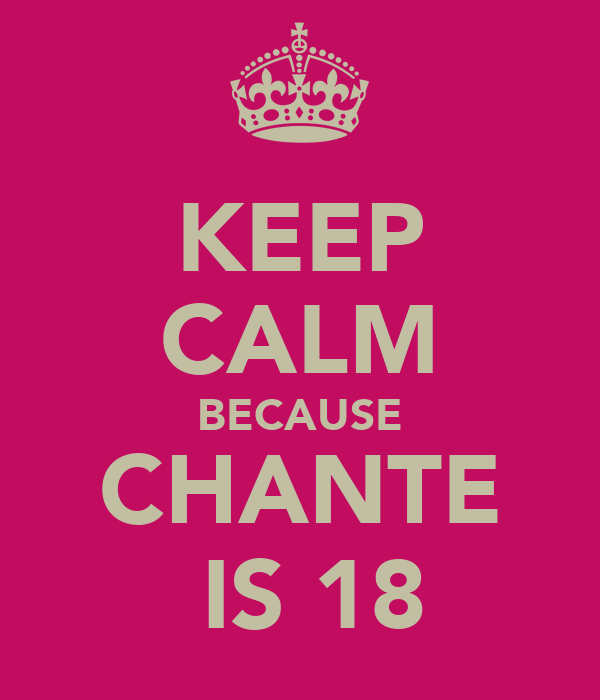 KEEP CALM BECAUSE CHANTE  IS 18
