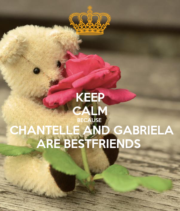 KEEP CALM BECAUSE    CHANTELLE AND GABRIELA  ARE BESTFRIENDS