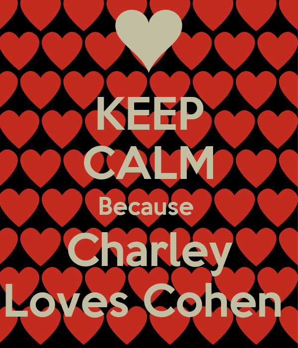 KEEP CALM Because  Charley Loves Cohen