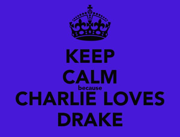KEEP CALM because CHARLIE LOVES DRAKE