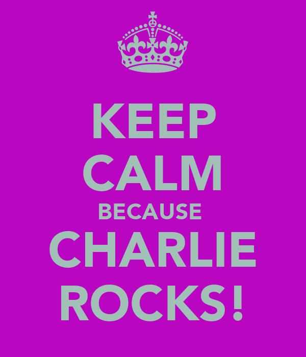 KEEP CALM BECAUSE  CHARLIE ROCKS!