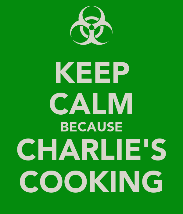 KEEP CALM BECAUSE CHARLIE'S COOKING