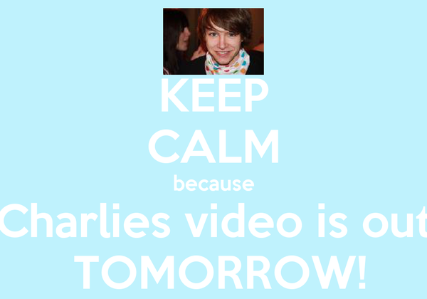 KEEP CALM because Charlies video is out  TOMORROW!