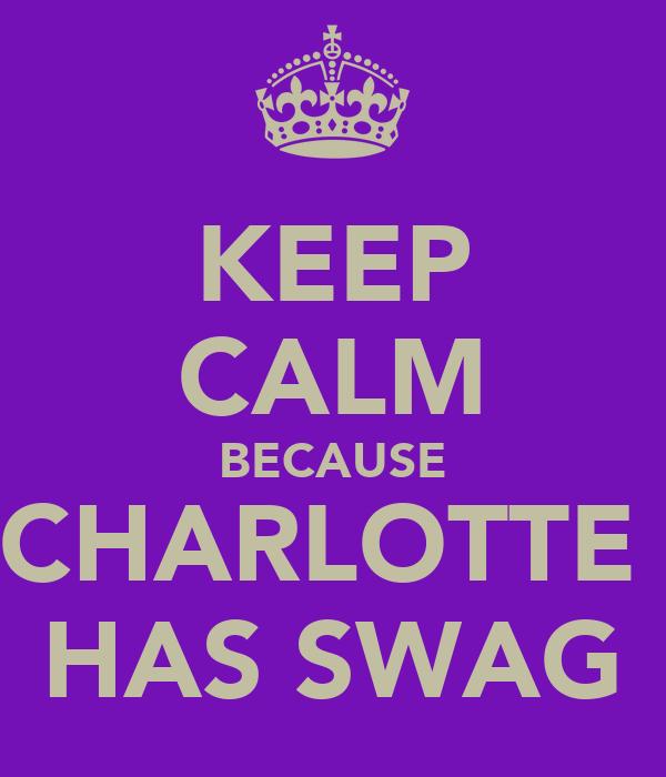 KEEP CALM BECAUSE CHARLOTTE  HAS SWAG