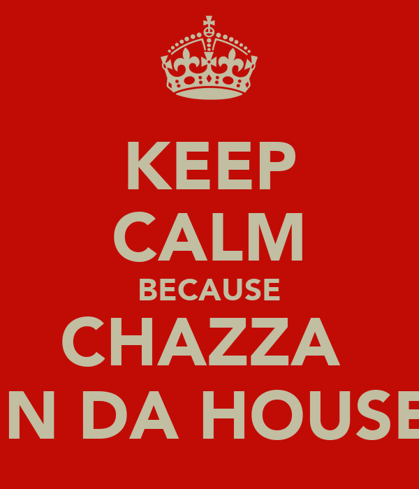 KEEP CALM BECAUSE CHAZZA  IN DA HOUSE