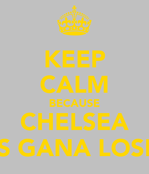 KEEP CALM BECAUSE CHELSEA IS GANA LOSE