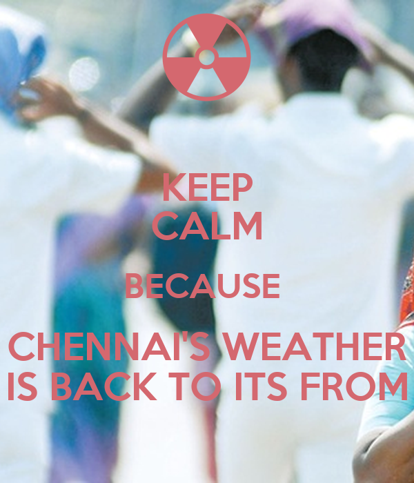 KEEP CALM BECAUSE  CHENNAI'S WEATHER IS BACK TO ITS FROM
