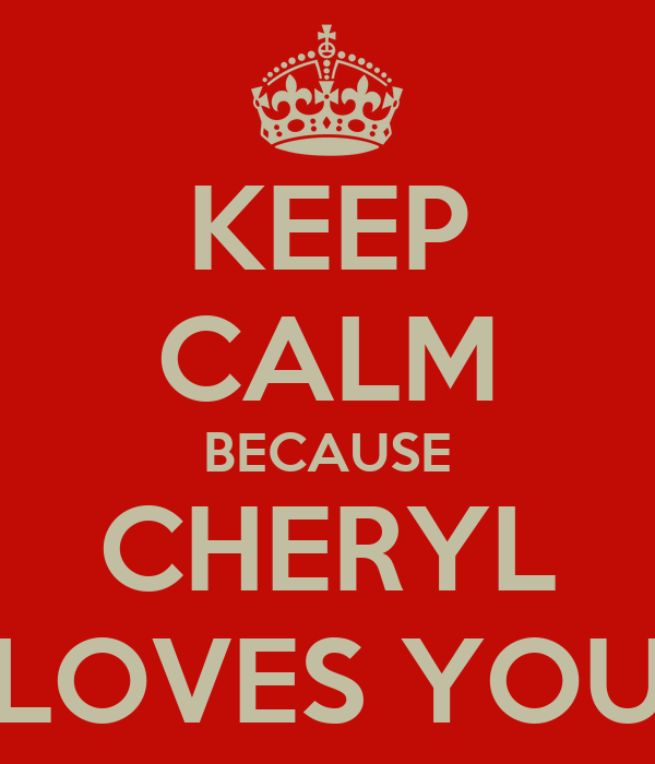 KEEP CALM BECAUSE CHERYL LOVES YOU