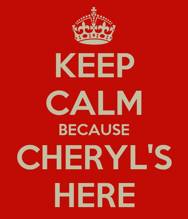 KEEP CALM BECAUSE CHERYL'S HERE