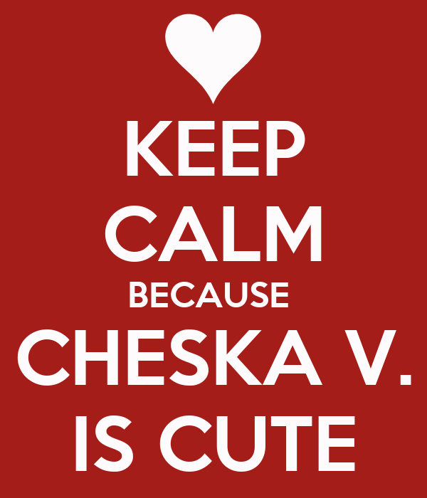 KEEP CALM BECAUSE  CHESKA V. IS CUTE