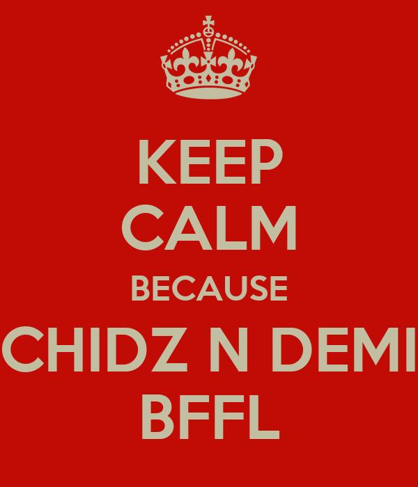 KEEP CALM BECAUSE CHIDZ N DEMI BFFL
