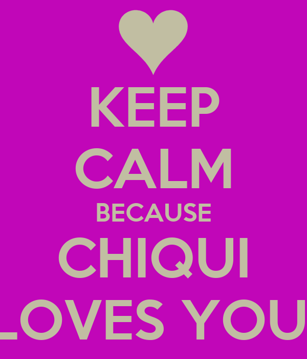 KEEP CALM BECAUSE CHIQUI LOVES YOU!