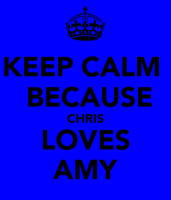 KEEP CALM   BECAUSE CHRIS LOVES AMY