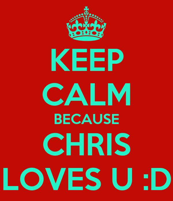 KEEP CALM BECAUSE CHRIS LOVES U :D