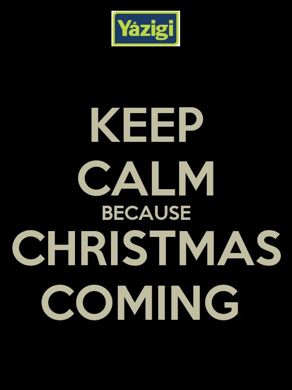 KEEP CALM BECAUSE CHRISTMAS COMING