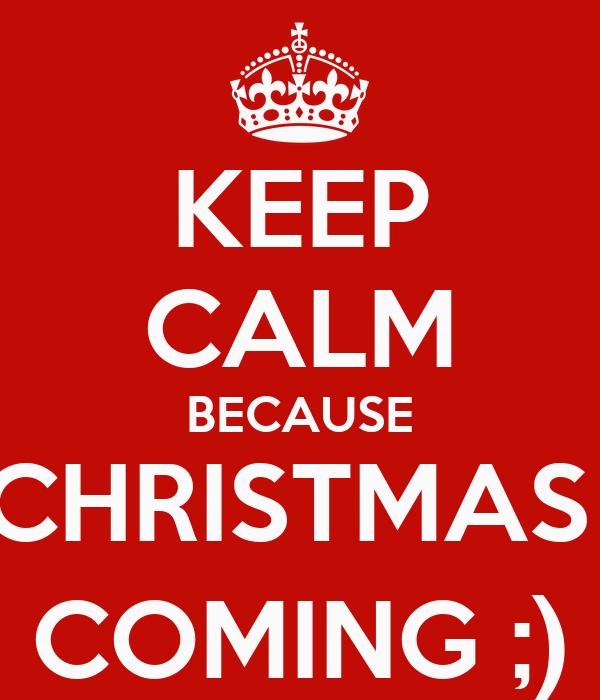 KEEP CALM BECAUSE CHRISTMAS  COMING ;)