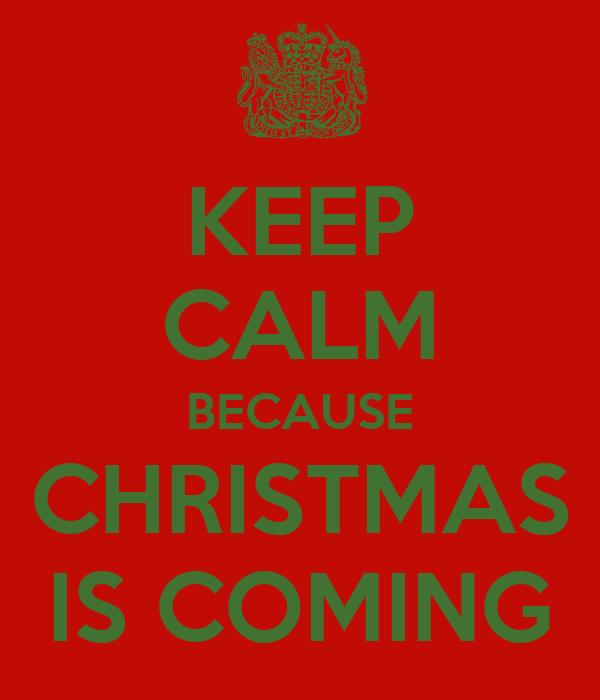 KEEP CALM BECAUSE CHRISTMAS IS COMING