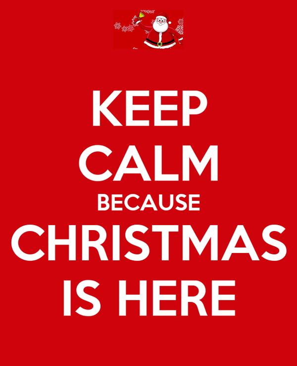 KEEP CALM BECAUSE CHRISTMAS IS HERE