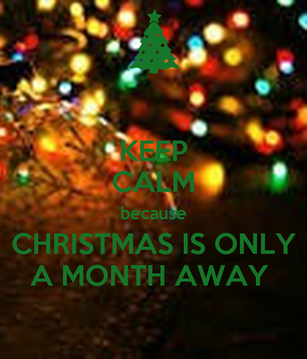 KEEP CALM because CHRISTMAS IS ONLY A MONTH AWAY