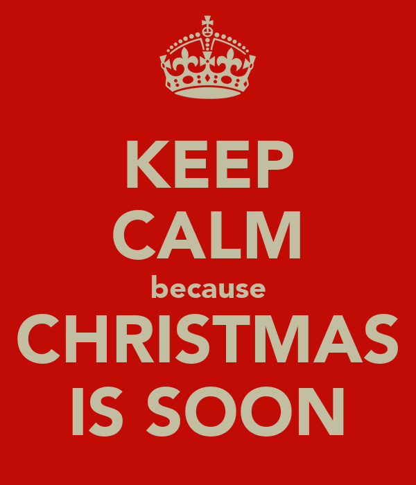 KEEP CALM because CHRISTMAS IS SOON
