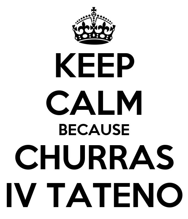 KEEP CALM BECAUSE CHURRAS IV TATENO