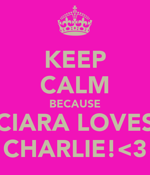 KEEP CALM BECAUSE CIARA LOVES CHARLIE!<3