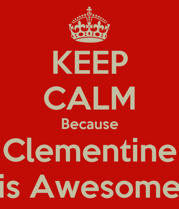 KEEP CALM Because Clementine is Awesome