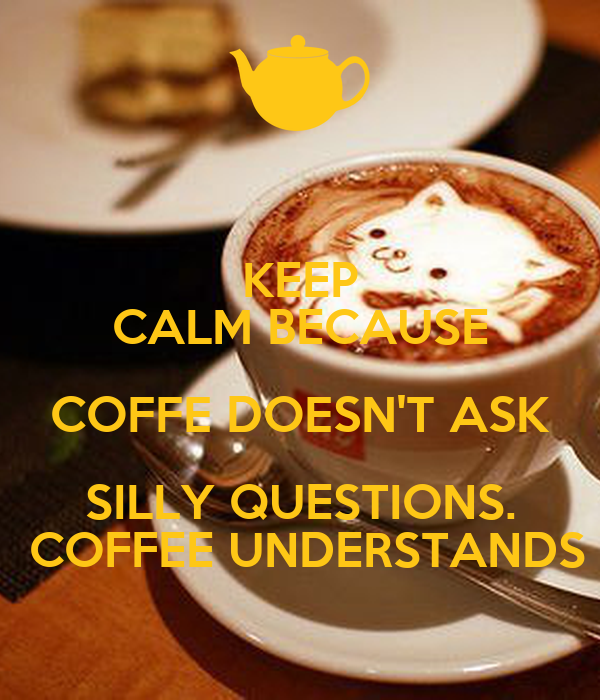 KEEP CALM BECAUSE COFFE DOESN'T ASK SILLY QUESTIONS.  COFFEE UNDERSTANDS