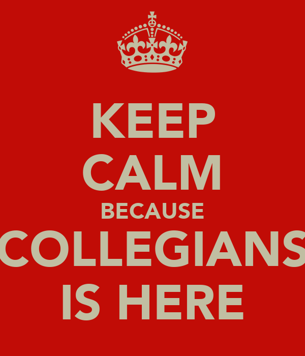 KEEP CALM BECAUSE COLLEGIANS IS HERE