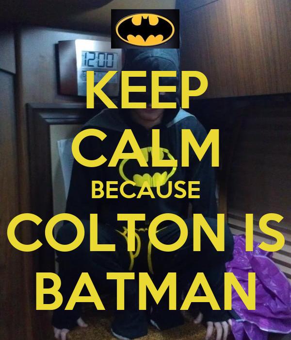 KEEP CALM BECAUSE COLTON IS BATMAN