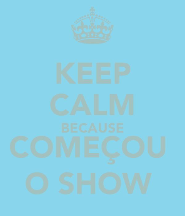 KEEP CALM BECAUSE COMEÇOU  O SHOW